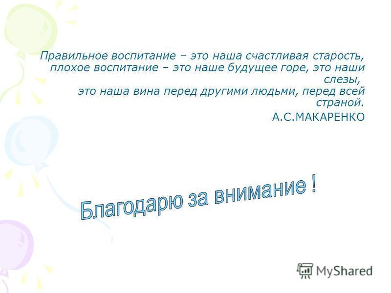 Правильное воспитание – это наша счастливая старость, плохое воспитание – это наше будущее горе, это наши слезы, это наша вина перед другими людьми, перед всей страной. А.С.МАКАРЕНКО