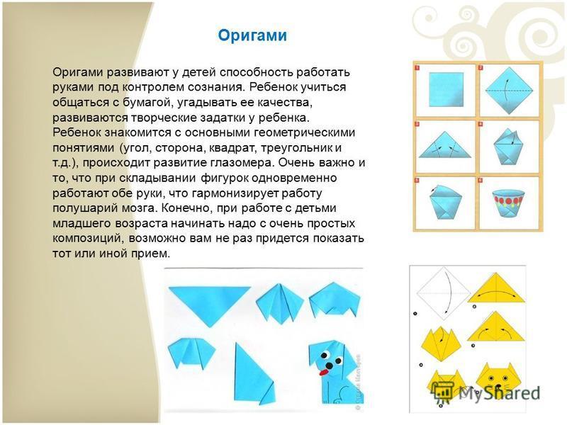 Оригами Оригами развивают у детей способность работать руками под контролем сознания. Ребенок учиться общаться с бумагой, угадывать ее качества, развиваются творческие задатки у ребенка. Ребенок знакомится с основными геометрическими понятиями (угол,
