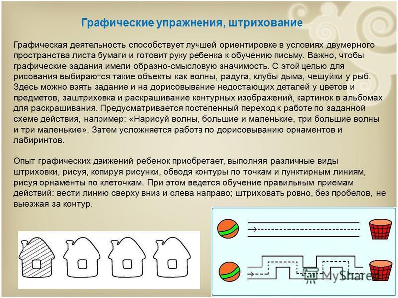 Графические упражнения, штрихование Графическая деятельность способствует лучшей ориентировке в условиях двумерного пространства листа бумаги и готовит руку ребенка к обучению письму. Важно, чтобы графические задания имели образно-смысловую значимост