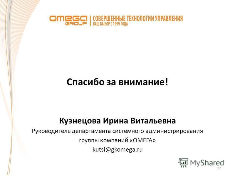 12 Спасибо за внимание! Кузнецова Ирина Витальевна Руководитель департамента системного администрирования группы компаний «ОМЕГА» kutsi@gkomega.ru