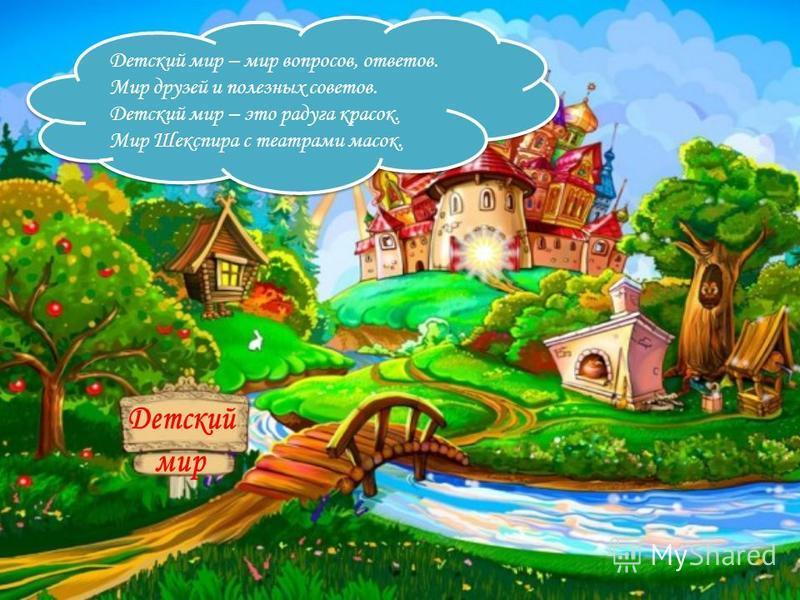 Детский мир – мир вопросов, ответов. Мир друзей и полезных советов. Детский мир – это радуга красок. Мир Шекспира с театрами масок. Детский мир – мир вопросов, ответов. Мир друзей и полезных советов. Детский мир – это радуга красок. Мир Шекспира с те