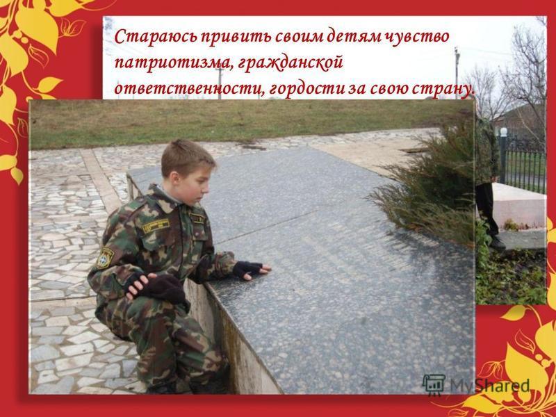 Стараюсь привить своим детям чувство патриотизма, гражданской ответственности, гордости за свою страну.