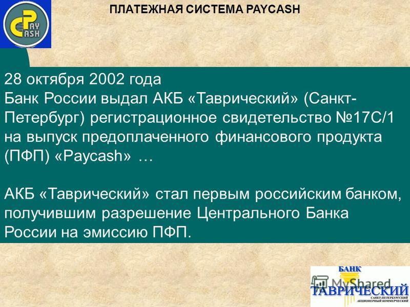 28 октября 2002 года Банк России выдал АКБ «Таврический» (Санкт- Петербург) регистрационное свидетельство 17С/1 на выпуск предоплаченного финансового продукта (ПФП) «Paycash» … АКБ «Таврический» стал первым российским банком, получившим разрешение Це