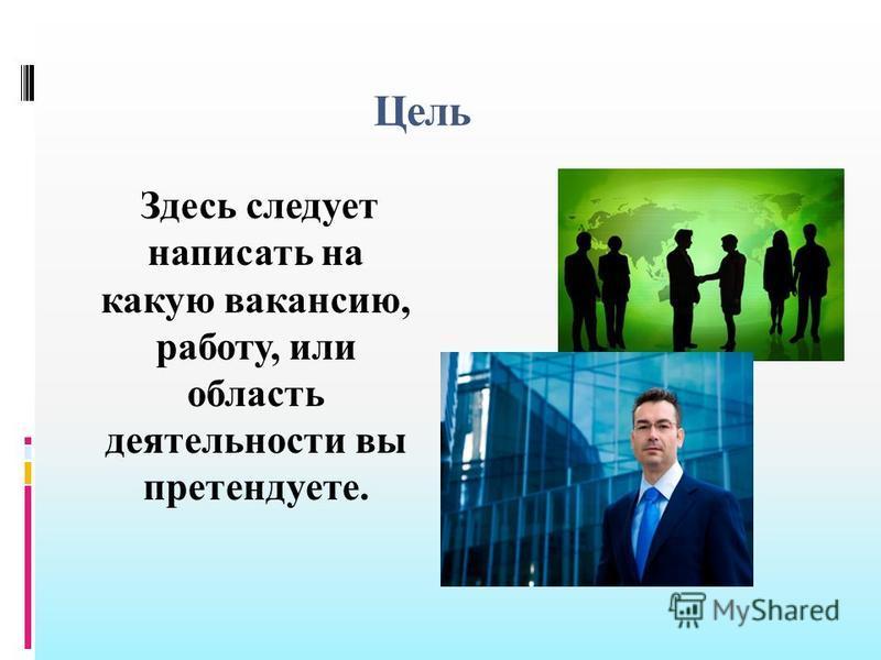 Цель Здесь следует написать на какую вакансию, работу, или область деятельности вы претендуете.