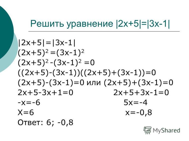|2x+5|=|3x-1| (2x+5) 2 =(3x-1) 2 (2x+5) 2 -(3x-1) 2 =0 ((2x+5)-(3x-1))((2x+5)+(3x-1))=0 (2x+5)-(3x-1)=0 или (2x+5)+(3x-1)=0 2x+5-3x+1=0 2x+5+3x-1=0 -x=-6 5x=-4 X=6 x=-0,8 Ответ: 6; -0,8 Решить уравнение |2x+5|=|3x-1|