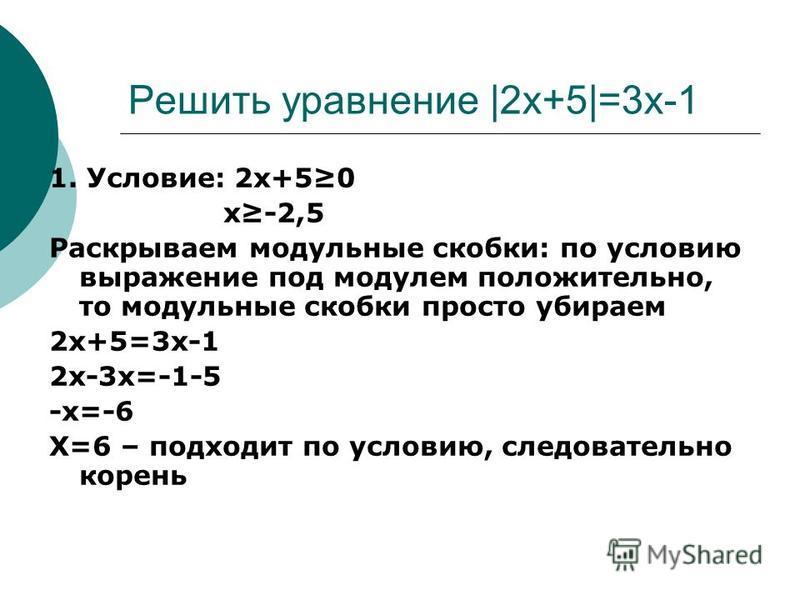 Решить уравнение |2x+5|=3x-1 1. Условие: 2x+50 x-2,5 Раскрываем модульные скобки: по условию выражение под модулем положительно, то модульные скобки просто убираем 2x+5=3x-1 2 х-3 х=-1-5 -x=-6 X=6 – подходит по условию, следовательно корень