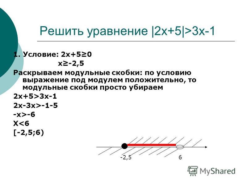 Решить уравнение |2x+5|>3x-1 1. Условие: 2x+50 x-2,5 Раскрываем модульные скобки: по условию выражение под модулем положительно, то модульные скобки просто убираем 2x+5>3x-1 2 х-3 х>-1-5 -x>-6 X<6 [-2,5;6) -2,56