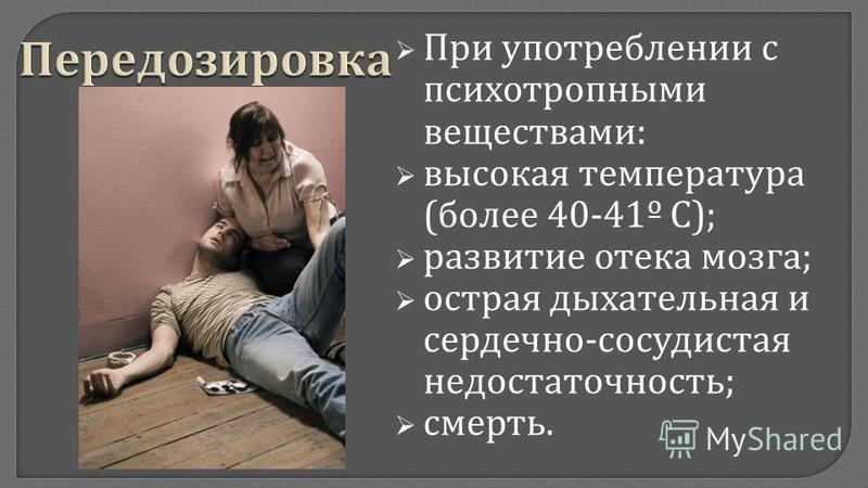 При употреблении с психотропными веществами : высокая температура ( более 40-41º С ); развитие отека мозга ; острая дыхательная и сердечно - сосудистая недостаточность ; смерть.
