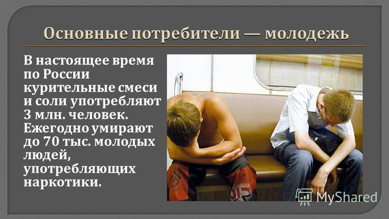 В настоящее время по России курительные смеси и соли употребляют 3 млн. человек. Ежегодно умирают до 70 тыс. молодых людей, употребляющих наркотики.