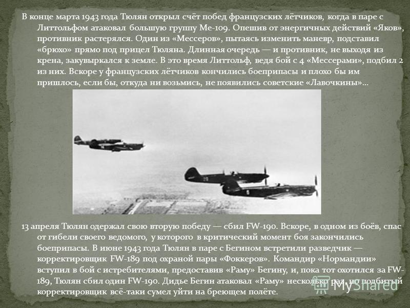 В конце марта 1943 года Тюлян открыл счёт побед французских лётчиков, когда в паре с Литтольфом атаковал большую группу Ме-109. Опешив от энергичных действий «Яков», противник растерялся. Один из «Мессеров», пытаясь изменить маневр, подставил «брюхо»
