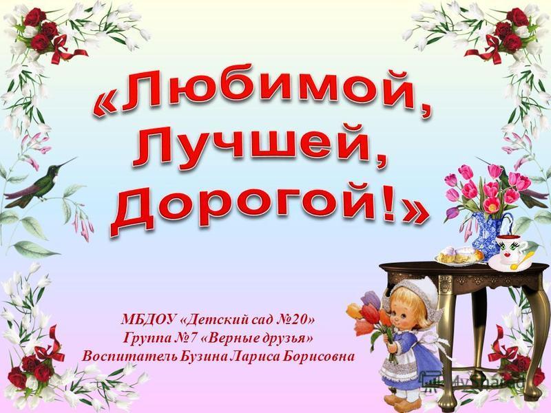 МБДОУ «Детский сад 20» Группа 7 «Верные друзья» Воспитатель Бузина Лариса Борисовна