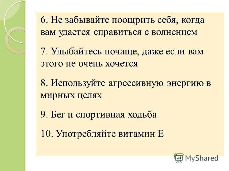 6. Не забывайте поощрить себя, когда вам удается справиться с волнением 7. Улыбайтесь почаще, даже если вам этого не очень хочется 8. Используйте агрессивную энергию в мирных целях 9. Бег и спортивная ходьба 10. Употребляйте витамин Е