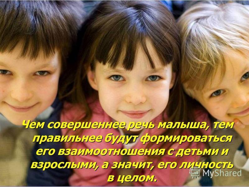 Чем совершеннее речь малыша, тем правильнее будут формироваться его взаимоотношения с детьми и взрослыми, а значит, его личность в целом.