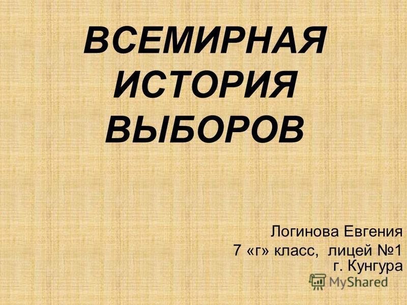 ВСЕМИРНАЯ ИСТОРИЯ ВЫБОРОВ Логинова Евгения 7 «г» класс, лицей 1 г. Кунгура