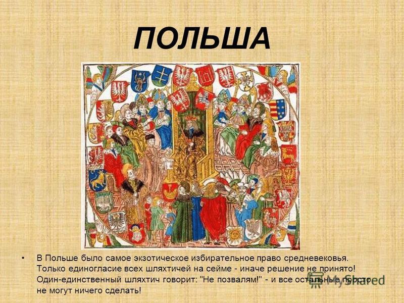 ПОЛЬША В Польше было самое экзотическое избирательное право средневековья. Только единогласие всех шляхтичей на сейме - иначе решение не принято! Один-единственный шляхтич говорит: Не позвалям! - и все остальные просто не могут ничего сделать!