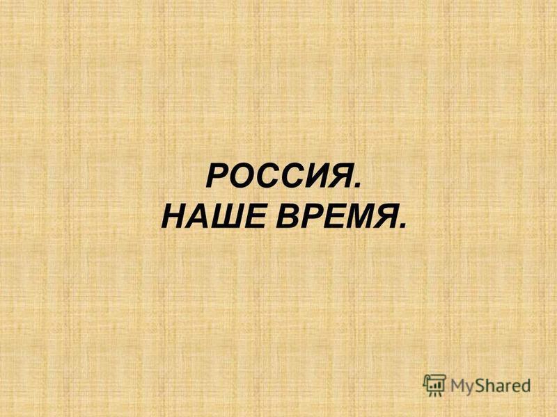 РОССИЯ. НАШЕ ВРЕМЯ.