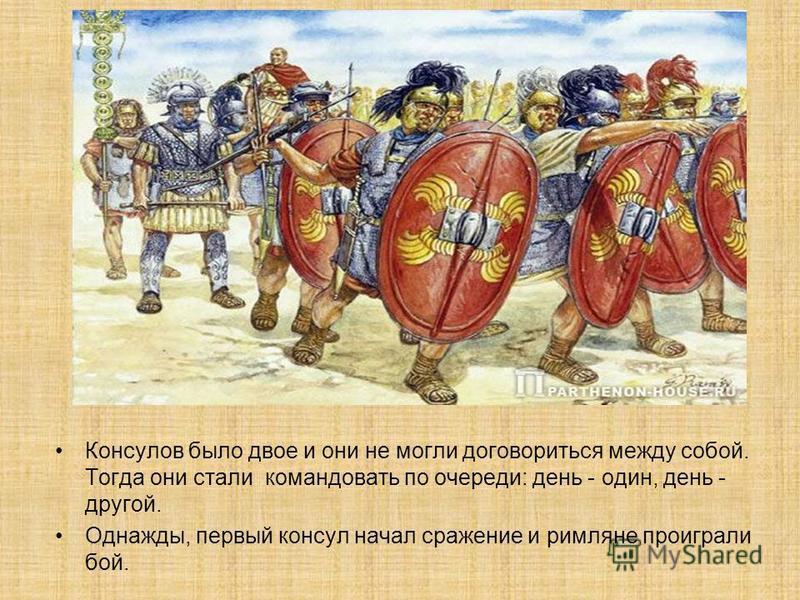 Консулов было двое и они не могли договориться между собой. Тогда они стали командовать по очереди: день - один, день - другой. Однажды, первый консул начал сражение и римляне проиграли бой.