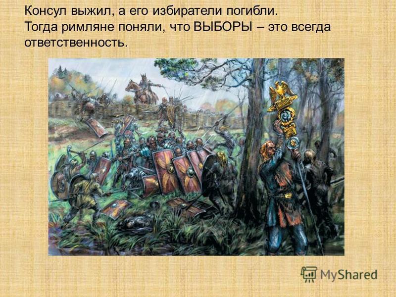 Консул выжил, а его избиратели погибли. Тогда римляне поняли, что ВЫБОРЫ – это всегда ответственность.