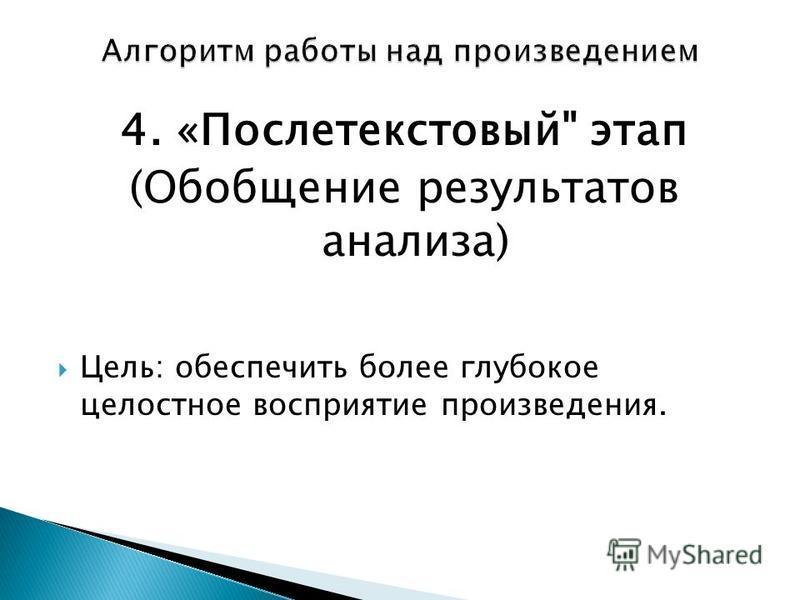 4. «Послетекстовый этап (Обобщение результатов анализа) Цель: обеспечить более глубокое целостное восприятие произведения.