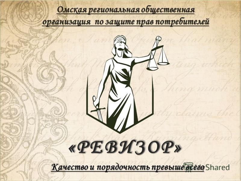«РЕВИЗОР»«РЕВИЗОР» Омская региональная общественная организация по защите прав потребителей Качество и порядочность превыше всего