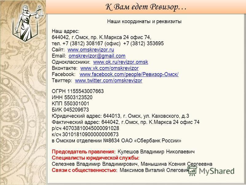 К Вам едет Ревизор… Наши координаты и реквизиты Наш адрес: 644042, г.Омск, пр. К.Маркса 24 офис 74, тел. +7 (3812) 308167 (офис) +7 (3812) 353695 Сайт: www.omskrevizor.ruwww.omskrevizor.ru Email: omskrevizor@gmail.comomskrevizor@gmail.com Одноклассни
