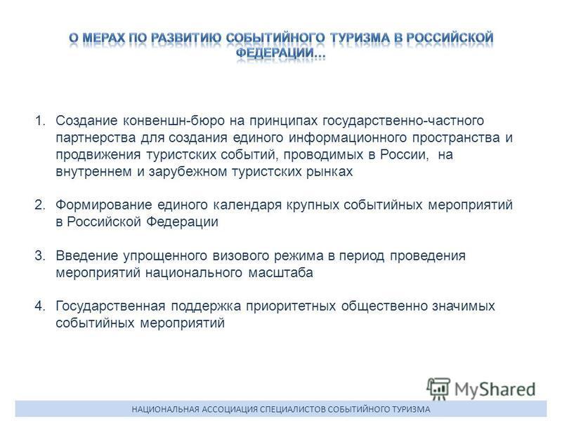 1. Создание конвеншн-бюро на принципах государственно-частного партнерства для создания единого информационного пространства и продвижения туристских событий, проводимых в России, на внутреннем и зарубежном туристских рынках 2. Формирование единого к