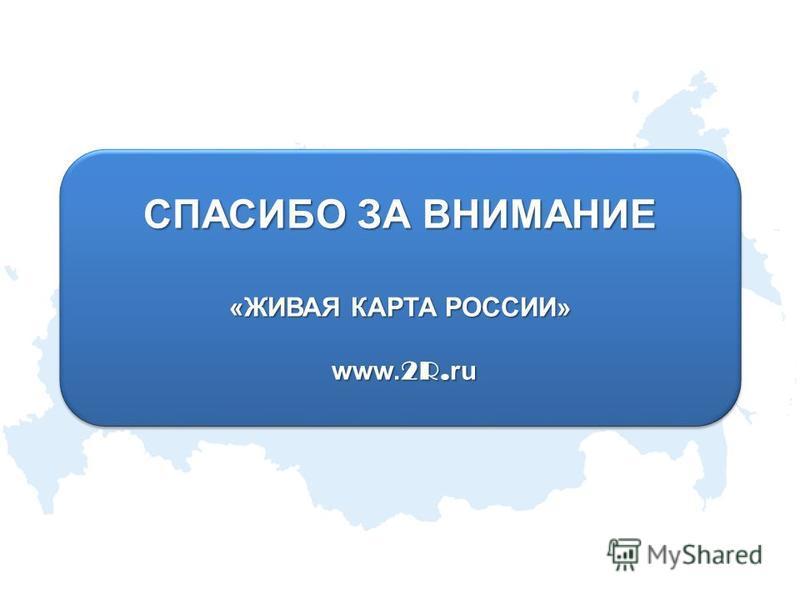 СПАСИБО ЗА ВНИМАНИЕ «ЖИВАЯ КАРТА РОССИИ» www. 2R. ru www. 2R. ru СПАСИБО ЗА ВНИМАНИЕ «ЖИВАЯ КАРТА РОССИИ» www. 2R. ru www. 2R. ru