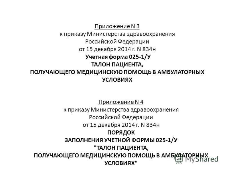 Приложение N 3 к приказу Министерства здравоохранения Российской Федерации от 15 декабря 2014 г. N 834 н Учетная форма 025-1/У ТАЛОН ПАЦИЕНТА, ПОЛУЧАЮЩЕГО МЕДИЦИНСКУЮ ПОМОЩЬ В АМБУЛАТОРНЫХ УСЛОВИЯХ Приложение N 4 к приказу Министерства здравоохранени