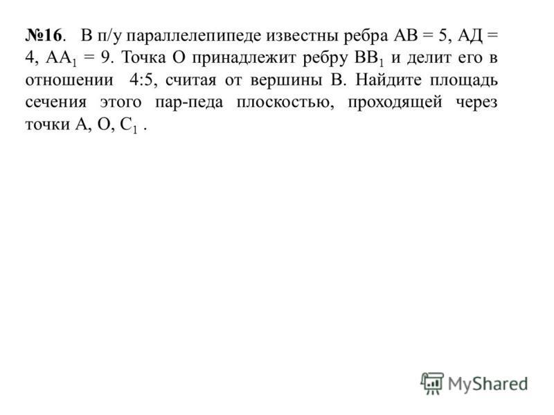 16. В п/у параллелепипеде известны ребра АВ = 5, АД = 4, АА 1 = 9. Точка О принадлежит ребру ВВ 1 и делит его в отношении 4:5, считая от вершины В. Найдите площадь сечения этого пар-педа плоскостью, проходящей через точки А, О, С 1.