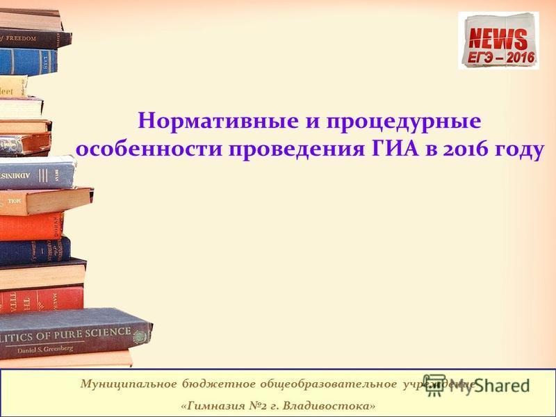 Нормативные и процедурные особенности проведения ГИА в 2016 году Муниципальное бюджетное общеобразовательное учреждение «Гимназия 2 г. Владивостока»