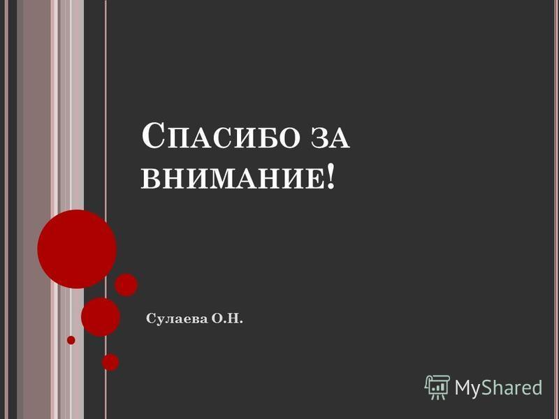 С ПАСИБО ЗА ВНИМАНИЕ ! Сулаева О.Н.