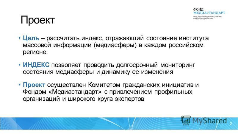 Проект Цель – рассчитать индекс, отражающий состояние института массовой информации (медиа сферы) в каждом российском регионе. ИНДЕКС позволяет проводить долгосрочный мониторинг состояния медиа сферы и динамику ее изменения Проект осуществлен Комитет
