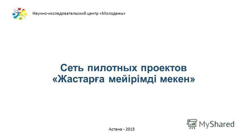 Сеть пилотных проектов «Жастарға мейірімді микен» Астана - 2015 Научно-исследовательский центр «Молодежь»