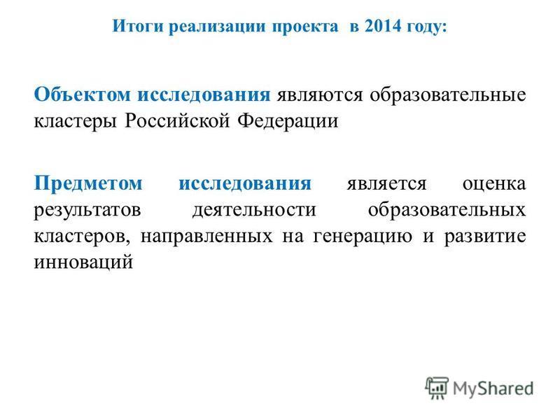 Итоги реализации проекта в 2014 году: Объектом исследования являются образовательные кластеры Российской Федерации Предметом исследования является оценка результатов деятельности образовательных кластеров, направленных на генерацию и развитие инновац
