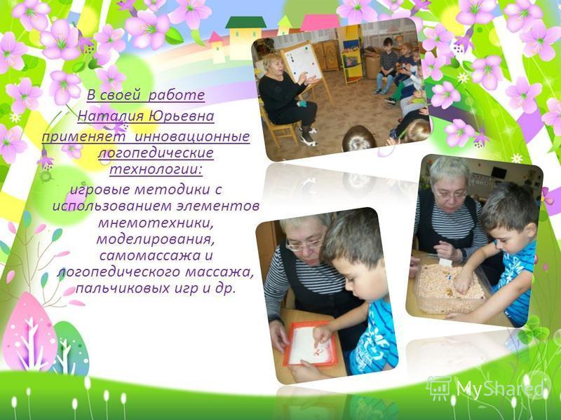 В своей работе Наталия Юрьевна применяет инновационные логопедические технологии: игровые методики с использованием элементов мнемотехники, моделирования, самомассажа и логопедического массажа, пальчиковых игр и др.