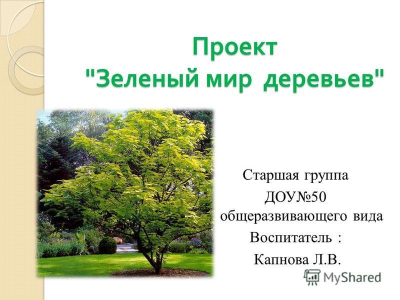 Проект  Зеленый мир деревьев  Старшая группа ДОУ50 общеразвивающего вида Воспитатель : Капнова Л.В.