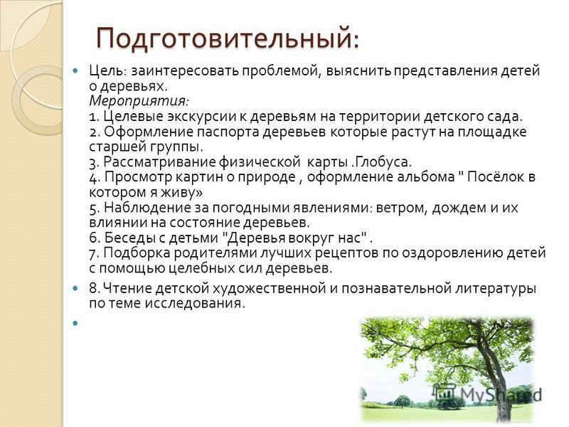 Подготовительный : Цель : заинтересовать проблемой, выяснить представления детей о деревьях. Мероприятия : 1. Целевые экскурсии к деревьям на территории детского сада. 2. Оформление паспорта деревьев которые растут на площадке старшей группы. 3. Расс