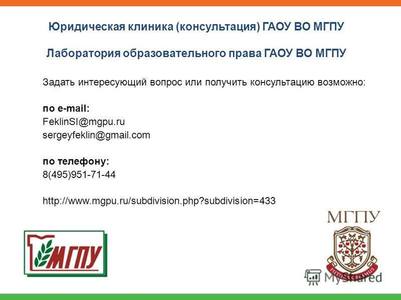 Задать интересующий вопрос или получить консультацию возможно: по e-mail: FeklinSI@mgpu.ru sergeyfeklin@gmail.com по телефону: 8(495)951-71-44 http://www.mgpu.ru/subdivision.php?subdivision=433 Юридическая клиника (консультация) ГАОУ ВО МГПУ Лаборато