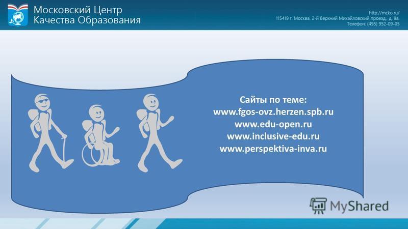 Сайты по теме: www.fgos-ovz.herzen.spb.ru www.edu-open.ru www.inclusive-edu.ru www.perspektiva-inva.ru