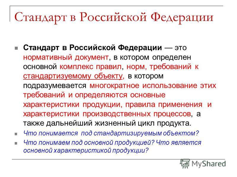 Стандарт в Российской Федерации Стандарт в Российской Федерации это нормативный документ, в котором определен основной комплекс правил, норм, требований к стандартизуемому объекту, в котором подразумевается многократное использование этих требований