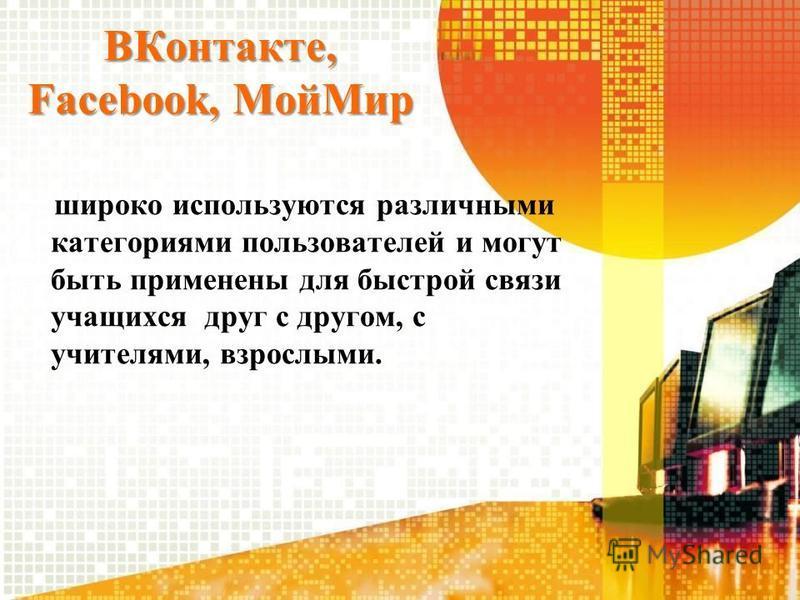 ВКонтакте, Facebook, Мой Мир широко используются различными категориями пользователей и могут быть применены для быстрой связи учащихся друг с другом, с учителями, взрослыми.