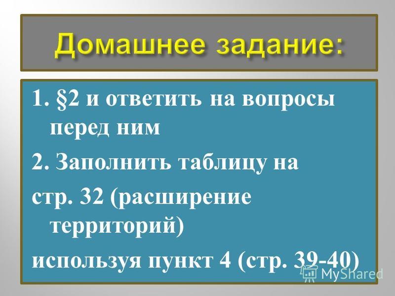 1. §2 и ответить на вопросы перед ним 2. Заполнить таблицу на стр. 32 ( расширение территорий ) используя пункт 4 ( стр. 39-40)