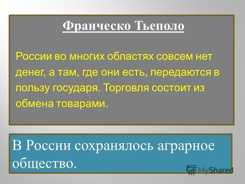 Франческо Тьеполо России во многих областях совсем нет денег, а там, где они есть, передаются в пользу государя. Торговля состоит из обмена товарами. В России сохранялось аграрное общество.