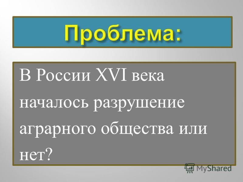 В России XVI века началось разрушение аграрного общества или нет ?