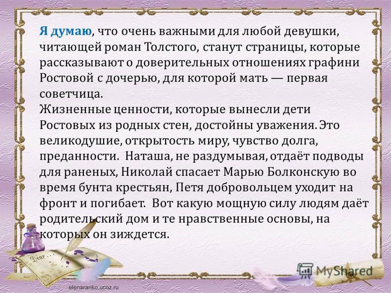 Я думаю, что очень важными для любой девушки, читающей роман Толстого, станут страницы, которые рассказывают о доверительных отношениях графини Ростовой с дочерью, для которой мать первая советчица. Жизненные ценности, которые вынесли дети Ростовых и