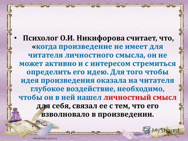 Психолог О.И. Никифорова считает, что, «когда произведение не имеет для читателя личностного смысла, он не может активно и с интересом стремиться определить его идею. Для того чтобы идея произведения оказала на читателя глубокое воздействие, необходи