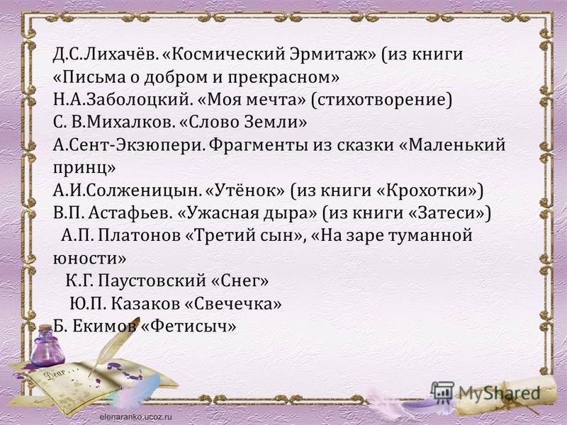 Д.С.Лихачёв. «Космический Эрмитаж» (из книги «Письма о добром и прекрасном» Н.А.Заболоцкий. «Моя мечта» (стихотворение) С. В.Михалков. «Слово Земли» А.Сент-Экзюпери. Фрагменты из сказки «Маленький принц» А.И.Солженицын. «Утёнок» (из книги «Крохотки»)