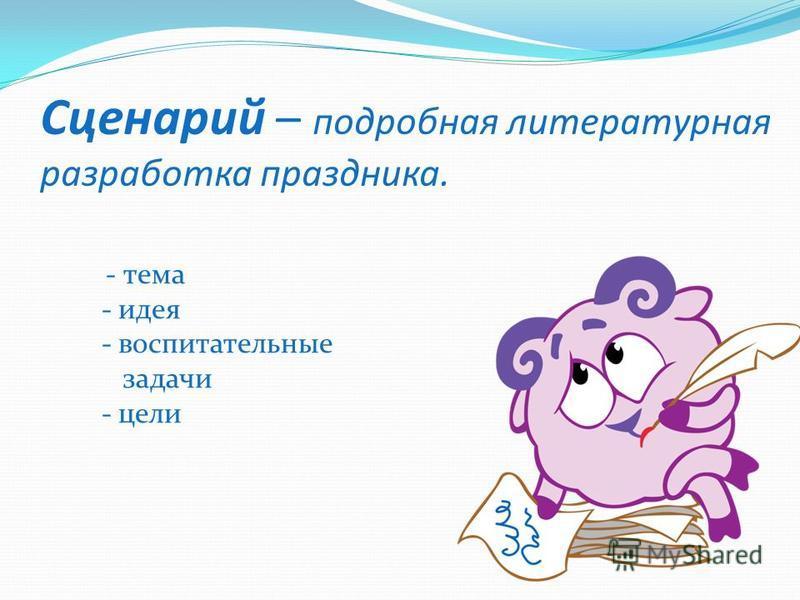 Сценарий – подробная литературная разработка праздника. - тема - идея - воспитательные задачи - цели