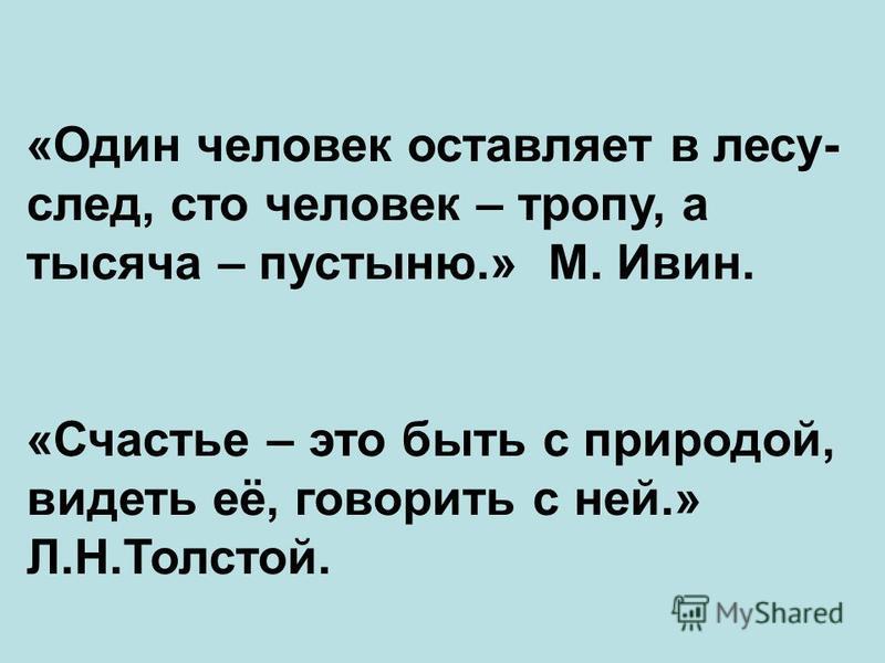 «Один человек оставляет в лесу- след, сто человек – тропу, а тысяча – пустыню.» М. Ивин. «Счастье – это быть с природой, видеть её, говорить с ней.» Л.Н.Толстой.
