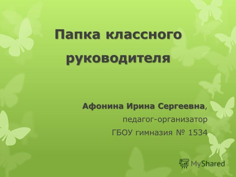 Папка классного руководителя Афонина Ирина Сергеевна Афонина Ирина Сергеевна, педагог-организатор ГБОУ гимназия 1534